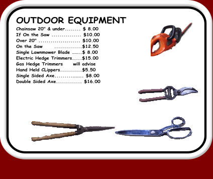"OUTDOOR EQUIPMENT		 Chainsaw 20"" & under........ $ 8.00	 If On the Saw ............... $10.00	 Over 20"" ..................... $10.00	 On the Saw	..............$12.50	 Single Lawnmower Blade ��..$ 8.00	 Electric Hedge Trimmers.....$15.00	 Gas Hedge Trimmers	will advise  Hand Held CLippers...........$5.50	 Single Sided Axe.........���. $8.00	 Double Sided Axe............. $16.00"
