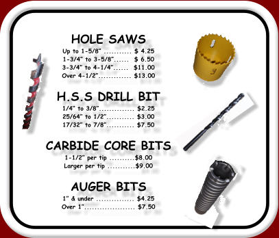HOLE SAWS Up to 1-5/8� ........... $ 4.25 1-3/4� to 3-5/8�......  $ 6.50 3-3/4� to 4-1/4�......  $11.00 Over 4-1/2�............. $13.00  H.S.S DRILL BIT 1/4� to 3/8�.............. $2.25 25/64� to 1/2�........... $3.00 17/32� to 7/8�........... $7.50  CARBIDE CORE BITS 1-1/2� per tip ..........$8.00 Larger per tip ...........$9.00  AUGER BITS  1� & under ............... $4.25 Over 1�.................... $7.50
